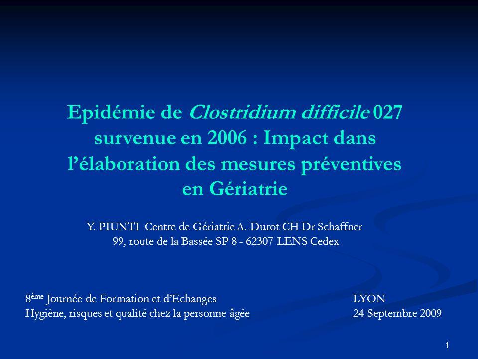 1 Epidémie de Clostridium difficile 027 survenue en 2006 : Impact dans lélaboration des mesures préventives en Gériatrie Y. PIUNTI Centre de Gériatrie