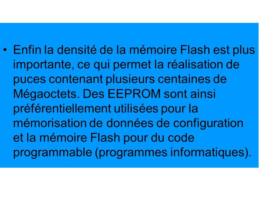 Enfin la densité de la mémoire Flash est plus importante, ce qui permet la réalisation de puces contenant plusieurs centaines de Mégaoctets. Des EEPRO