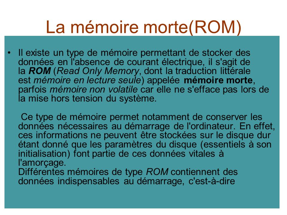 La mémoire morte(ROM) Il existe un type de mémoire permettant de stocker des données en l'absence de courant électrique, il s'agit de la ROM (Read Onl