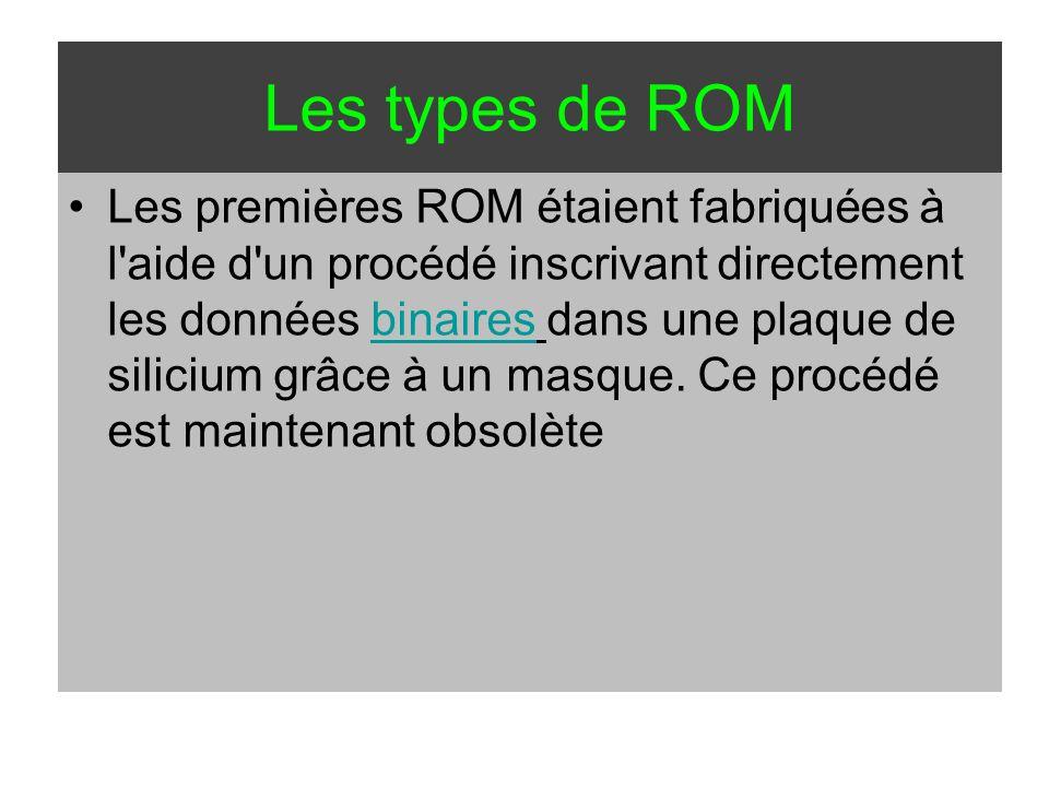 Les types de ROM Les premières ROM étaient fabriquées à l'aide d'un procédé inscrivant directement les données binaires dans une plaque de silicium gr