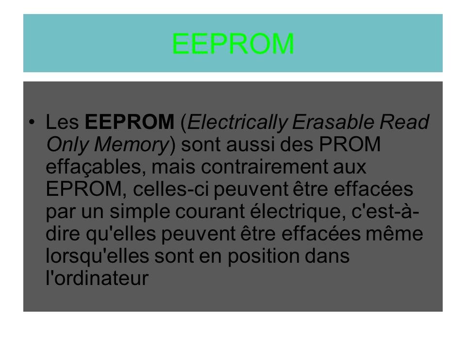 EEPROM Les EEPROM (Electrically Erasable Read Only Memory) sont aussi des PROM effaçables, mais contrairement aux EPROM, celles-ci peuvent être effacé