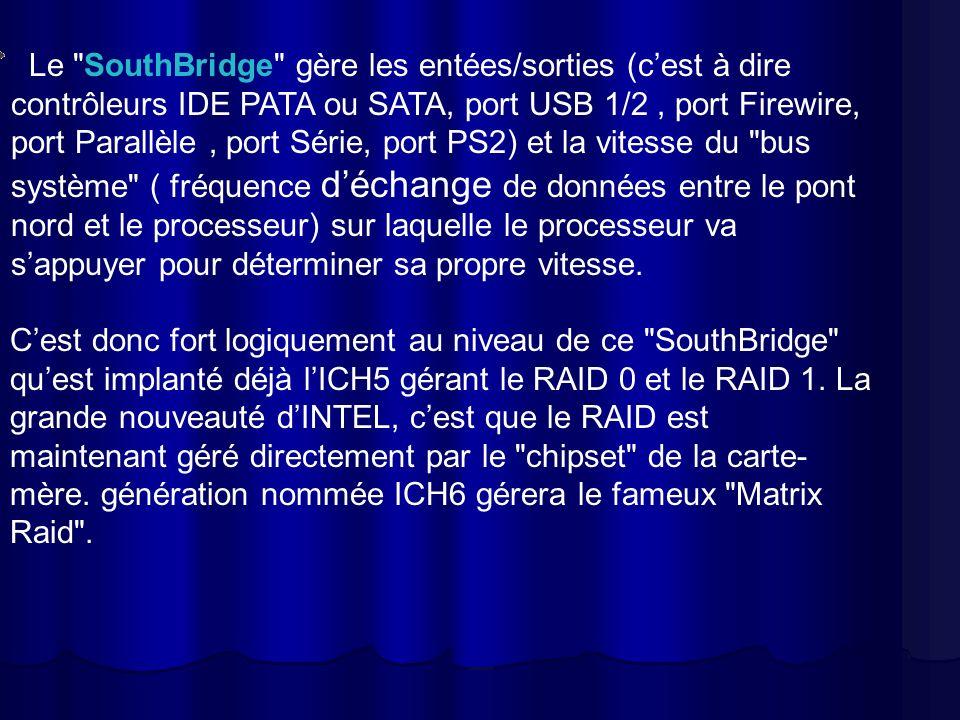Le SouthBridge gère les entées/sorties (cest à dire contrôleurs IDE PATA ou SATA, port USB 1/2, port Firewire, port Parallèle, port Série, port PS2) et la vitesse du bus système ( fréquence déchange de données entre le pont nord et le processeur) sur laquelle le processeur va sappuyer pour déterminer sa propre vitesse.