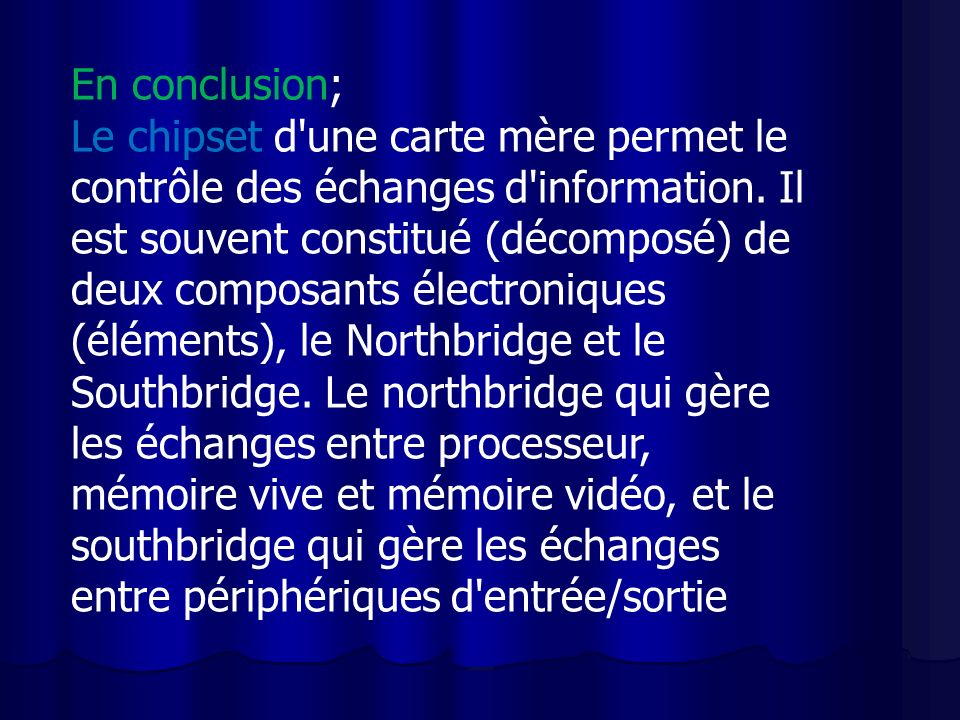 En conclusion; Le chipset d'une carte mère permet le contrôle des échanges d'information. Il est souvent constitué (décomposé) de deux composants élec