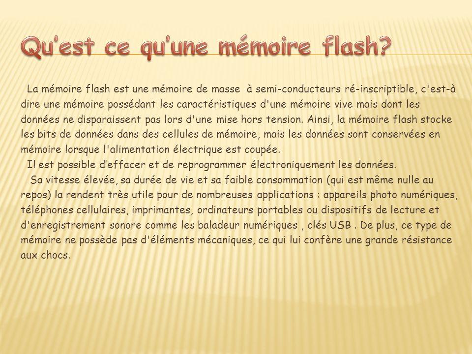 La mémoire flash est une mémoire de masse à semi-conducteurs ré-inscriptible, c est-à dire une mémoire possédant les caractéristiques d une mémoire vive mais dont les données ne disparaissent pas lors d une mise hors tension.
