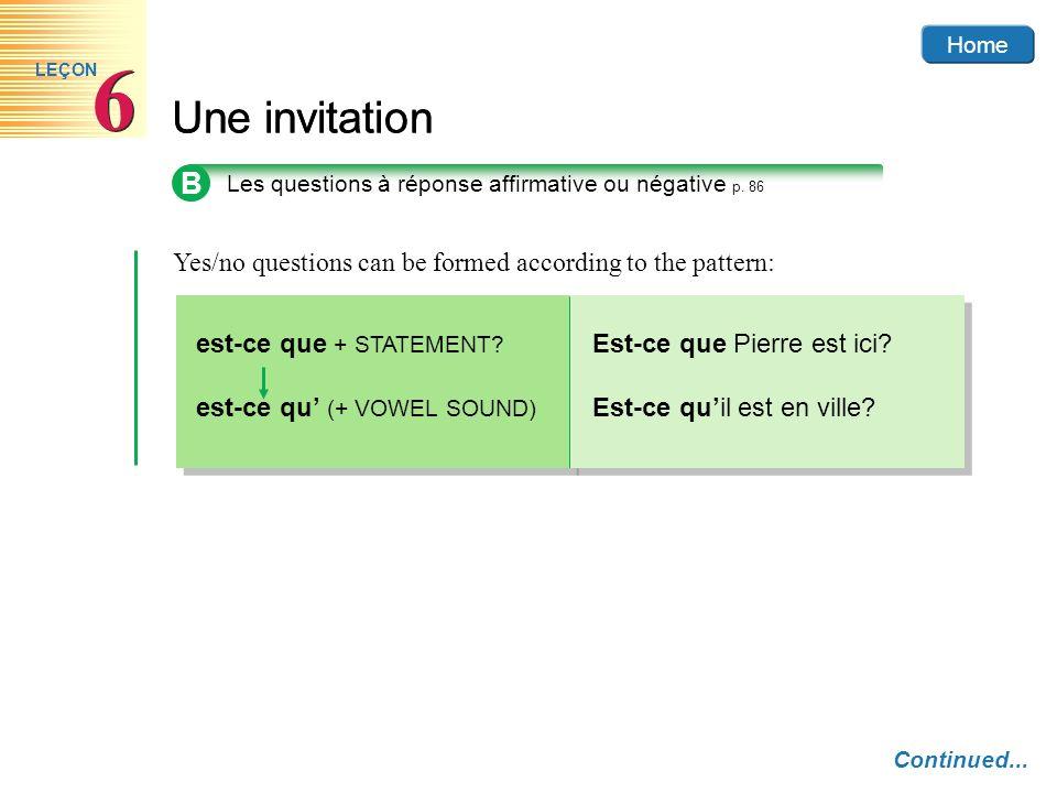 Home Une invitation 6 6 LEÇON Yes/no questions can be formed according to the pattern: est-ce que + STATEMENT? est-ce qu (+ VOWEL SOUND) Home Est-ce q