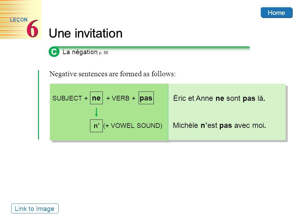 Home Une invitation 6 6 LEÇON Negative sentences are formed as follows: Home SUBJECT + ne + VERB + pas n (+ VOWEL SOUND) Éric et Anne ne sont pas là.