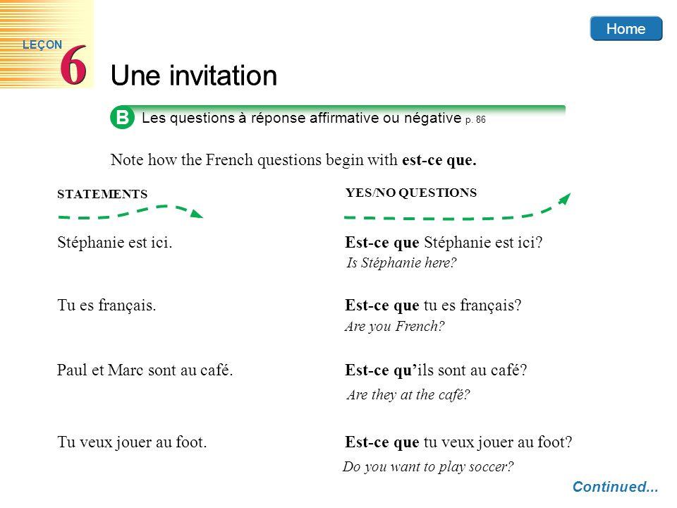 Home Une invitation 6 6 LEÇON Stéphanie est ici. Est-ce que Stéphanie est ici? Is Stéphanie here? Tu es français. Est-ce que tu es français? Are you F