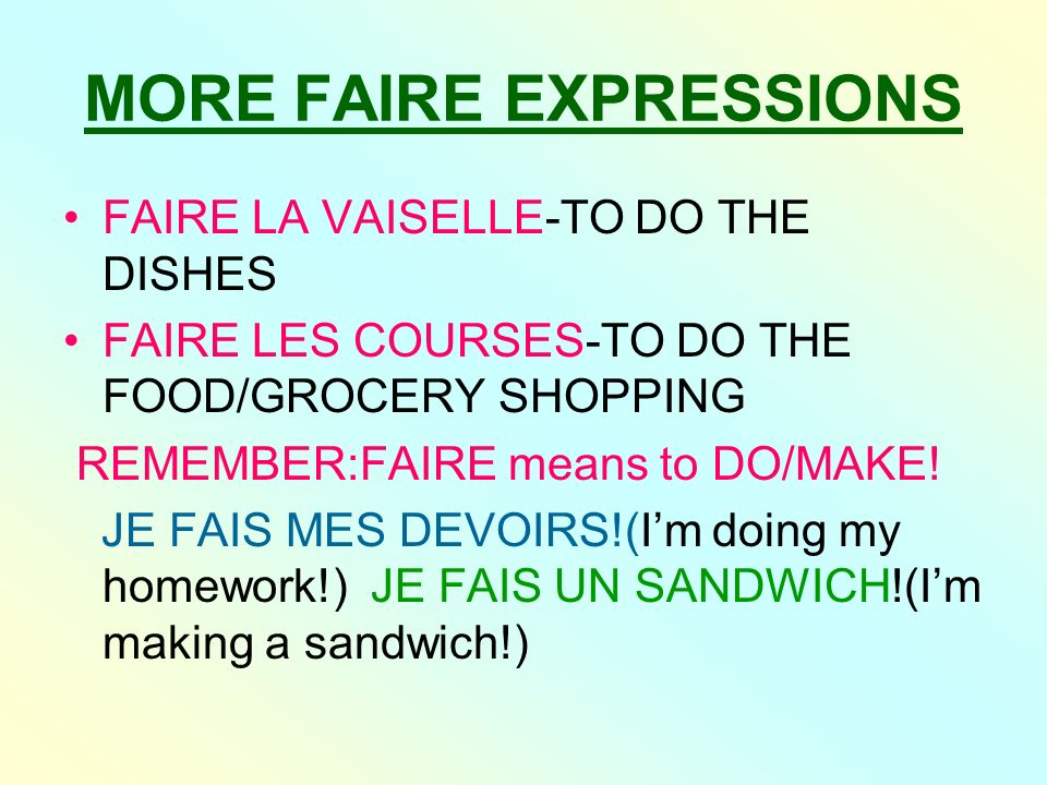 MORE FAIRE EXPRESSIONS FAIRE LA VAISELLE-TO DO THE DISHES FAIRE LES COURSES-TO DO THE FOOD/GROCERY SHOPPING REMEMBER:FAIRE means to DO/MAKE! JE FAIS M