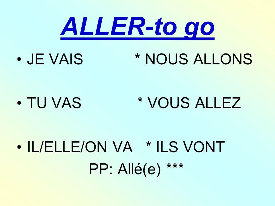 ALLER-to go JE VAIS * NOUS ALLONS TU VAS * VOUS ALLEZ IL/ELLE/ON VA * ILS VONT PP: Allé(e) ***