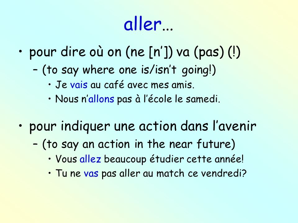 aller… pour dire où on (ne [n]) va (pas) (!) –(to say where one is/isnt going!) Je vais au café avec mes amis.