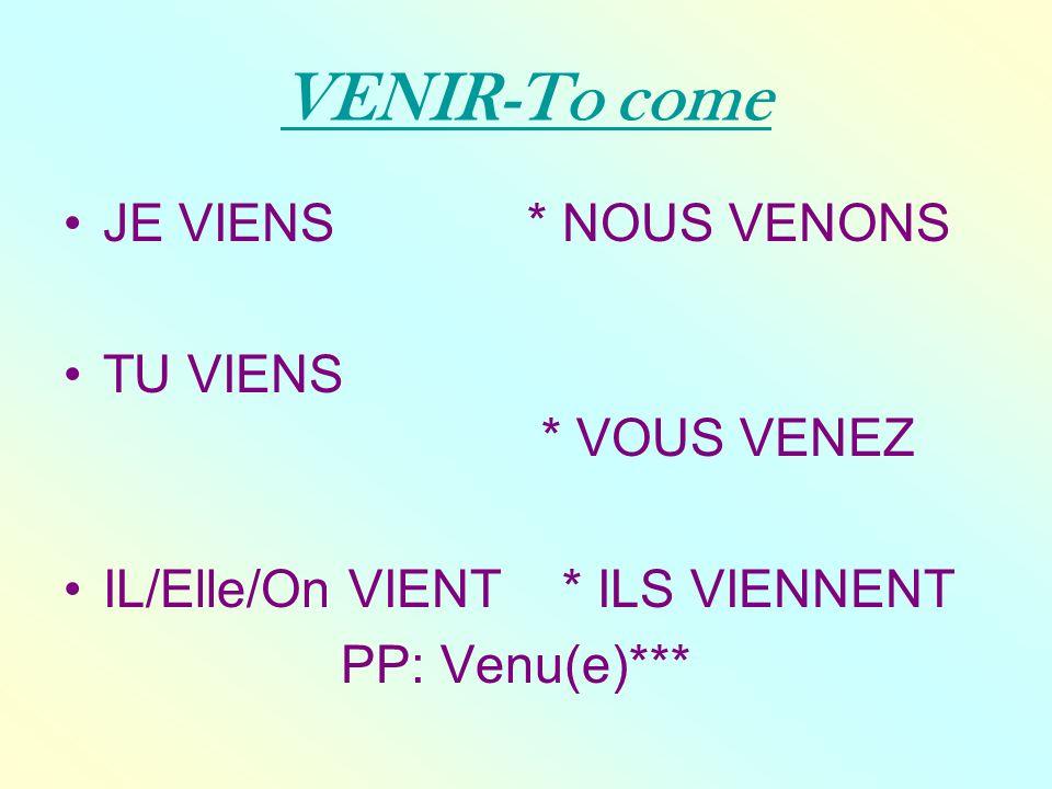VENIR-To come JE VIENS * NOUS VENONS TU VIENS * VOUS VENEZ IL/Elle/On VIENT * ILS VIENNENT PP: Venu(e)***