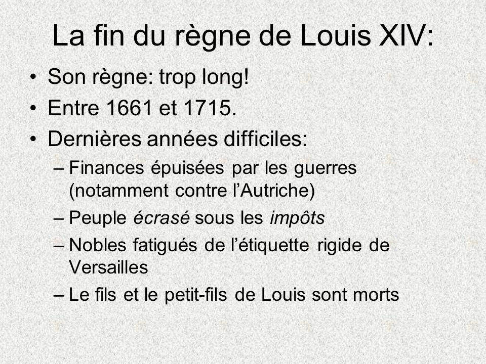 La fin du règne de Louis XIV: Son règne: trop long! Entre 1661 et 1715. Dernières années difficiles: –Finances épuisées par les guerres (notamment con