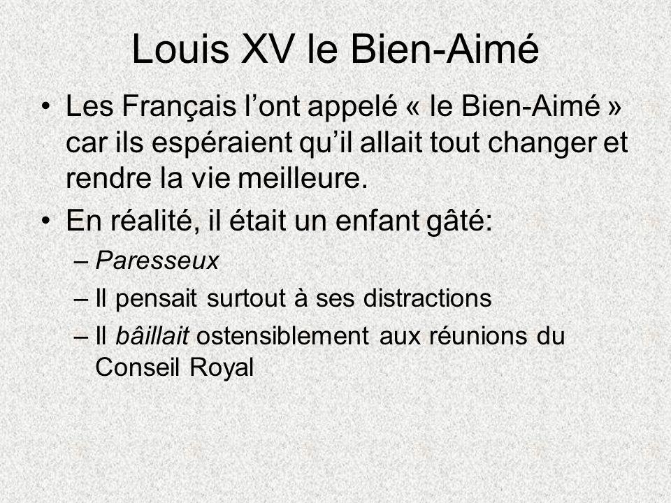 Louis XV le Bien-Aimé Les Français lont appelé « le Bien-Aimé » car ils espéraient quil allait tout changer et rendre la vie meilleure. En réalité, il