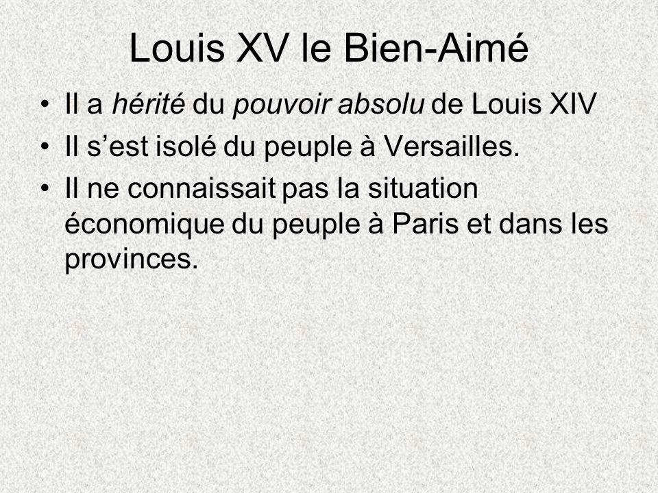 Louis XV le Bien-Aimé Il a hérité du pouvoir absolu de Louis XIV Il sest isolé du peuple à Versailles. Il ne connaissait pas la situation économique d