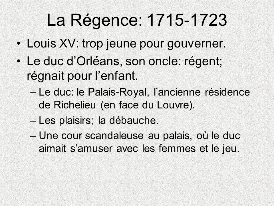 La Régence: 1715-1723 Louis XV: trop jeune pour gouverner. Le duc dOrléans, son oncle: régent; régnait pour lenfant. –Le duc: le Palais-Royal, lancien