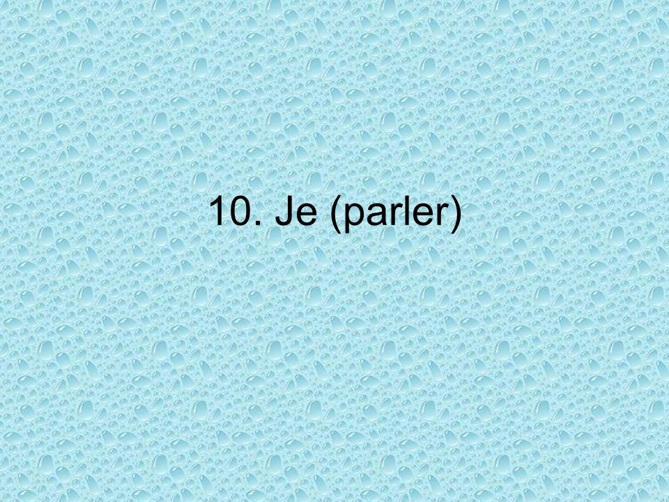 10. Je (parler)