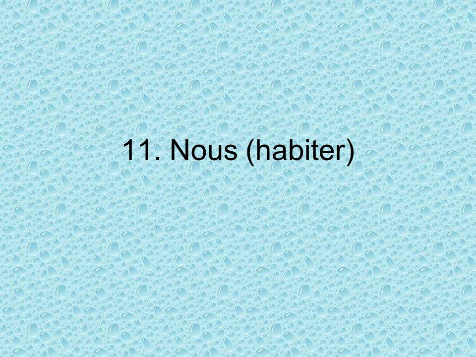 11. Nous (habiter)