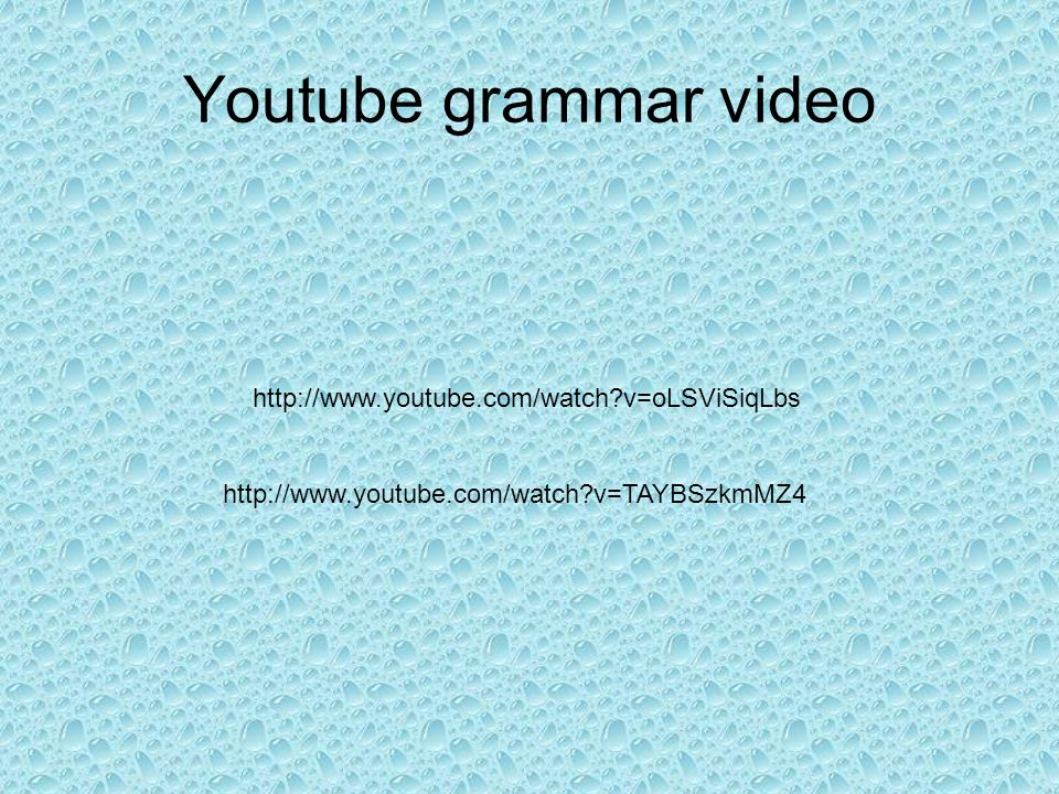 Youtube grammar video http://www.youtube.com/watch?v=oLSViSiqLbs http://www.youtube.com/watch?v=TAYBSzkmMZ4