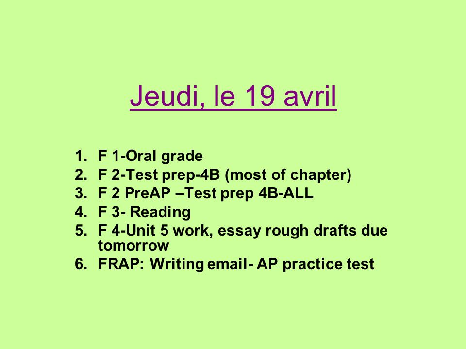 Jeudi, le 19 avril 1.F 1-Oral grade 2.F 2-Test prep-4B (most of chapter) 3.F 2 PreAP –Test prep 4B-ALL 4.F 3- Reading 5.F 4-Unit 5 work, essay rough drafts due tomorrow 6.FRAP: Writing email- AP practice test
