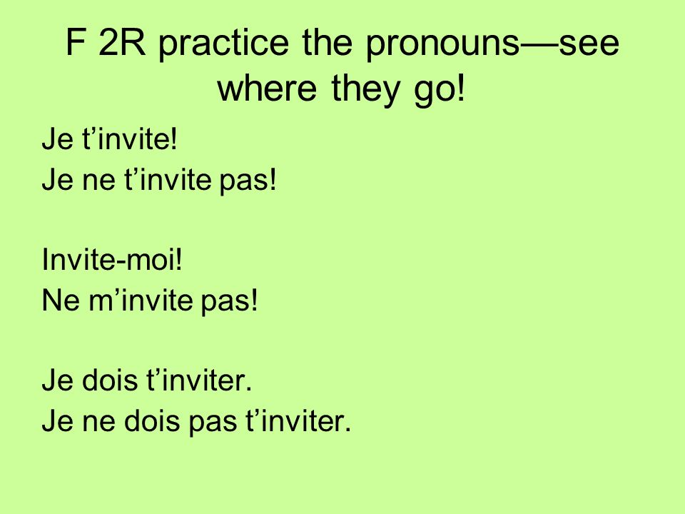 F 2R practice the pronounssee where they go. Je tinvite.