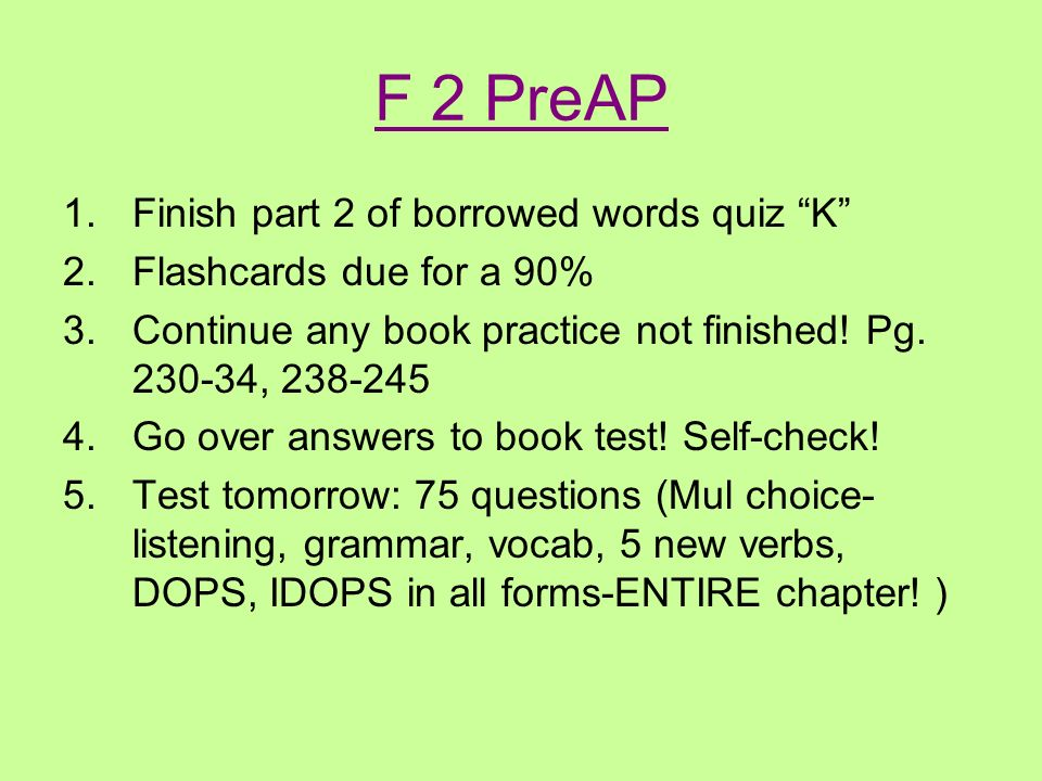 F 2 PreAP 1.Finish part 2 of borrowed words quiz K 2.Flashcards due for a 90% 3.Continue any book practice not finished.
