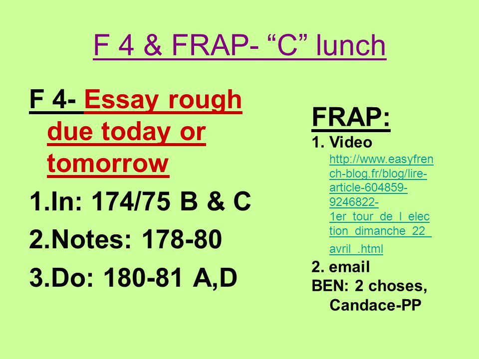 F 4 & FRAP- C lunch F 4- Essay rough due today or tomorrow 1.In: 174/75 B & C 2.Notes: 178-80 3.Do: 180-81 A,D FRAP: 1.Video http://www.easyfren ch-bl