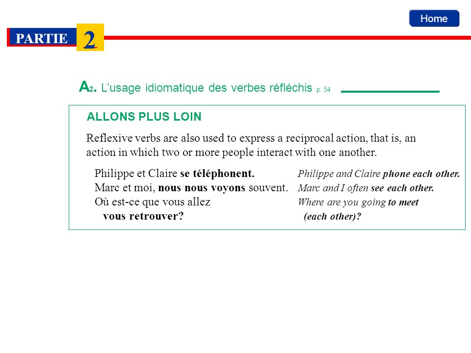 Home PARTIE 2 ALLONS PLUS LOIN Reflexive verbs are also used to express a reciprocal action, that is, an action in which two or more people interact w