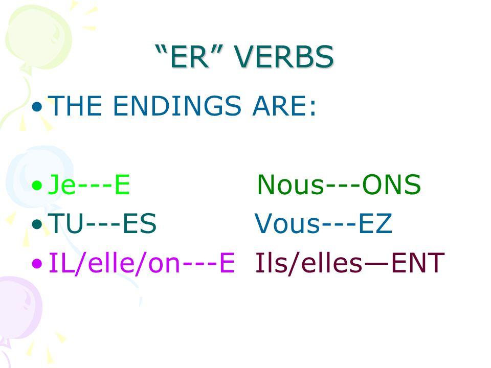 ER VERBS THE ENDINGS ARE: Je---E Nous---ONS TU---ES Vous---EZ IL/elle/on---E Ils/ellesENT