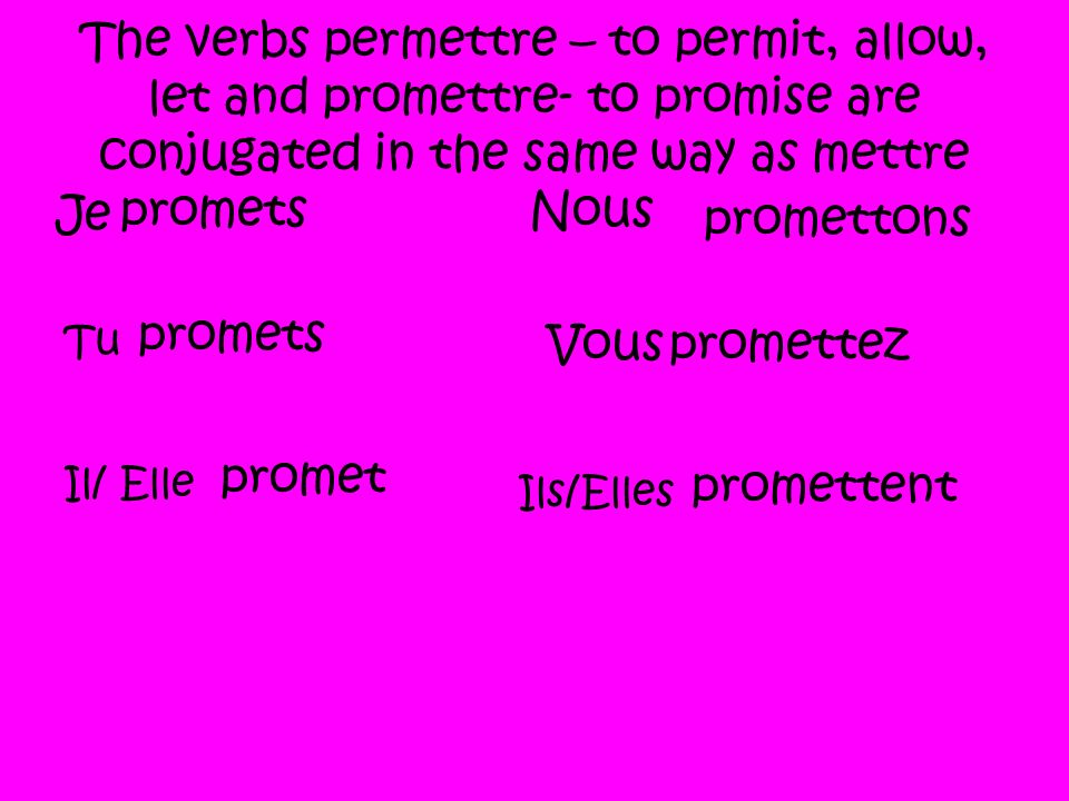 The verbs permettre – to permit, allow, let and promettre- to promise are conjugated in the same way as mettre Je promets Tu promets Il/ Elle promet Nous promettons Vouspromettez Ils/Elles promettent