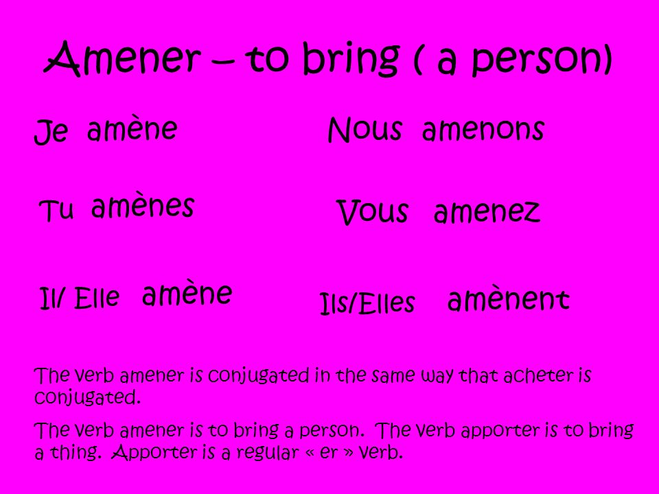 Amener – to bring ( a person) Je amène Tu amènes Il/ Elle amène Nousamenons Vousamenez Ils/Elles amènent The verb amener is conjugated in the same way that acheter is conjugated.