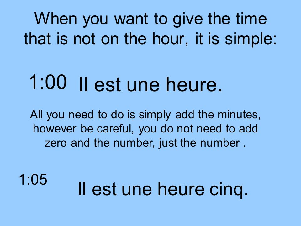 When you want to give the time that is not on the hour, it is simple: Il est une heure. 1:00 All you need to do is simply add the minutes, however be