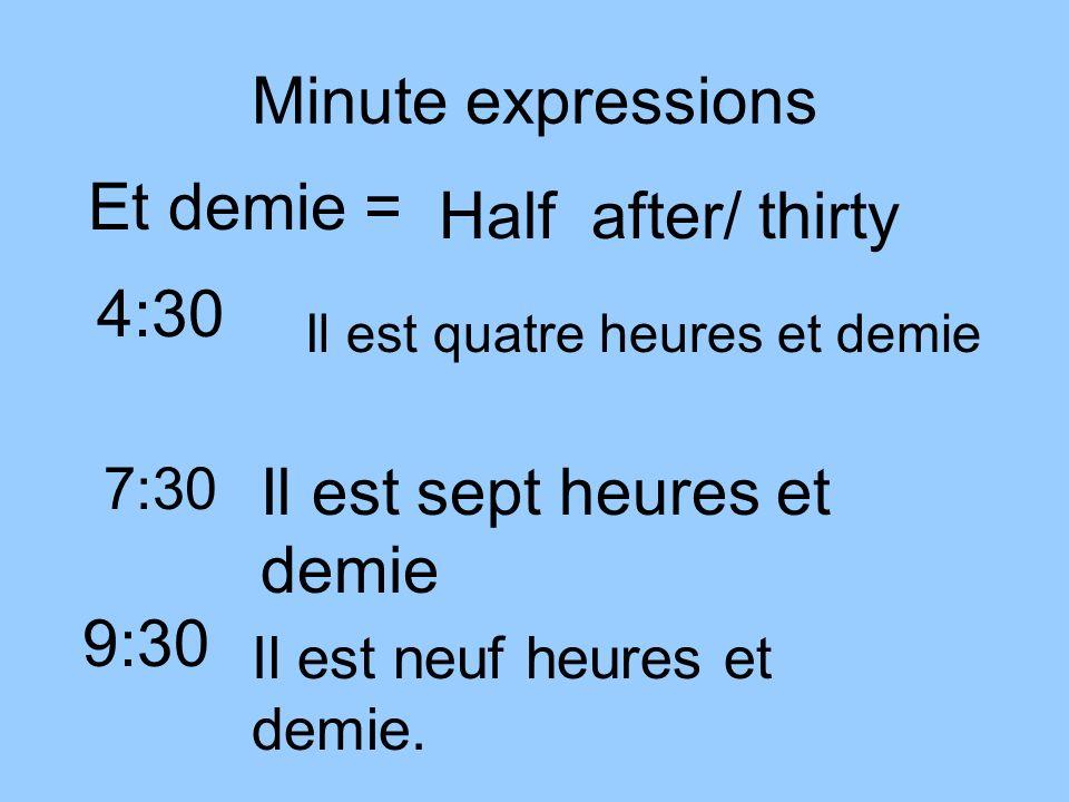 Minute expressions Et demie = Half after/ thirty 4:30 Il est quatre heures et demie 7:30 Il est sept heures et demie 9:30 Il est neuf heures et demie.