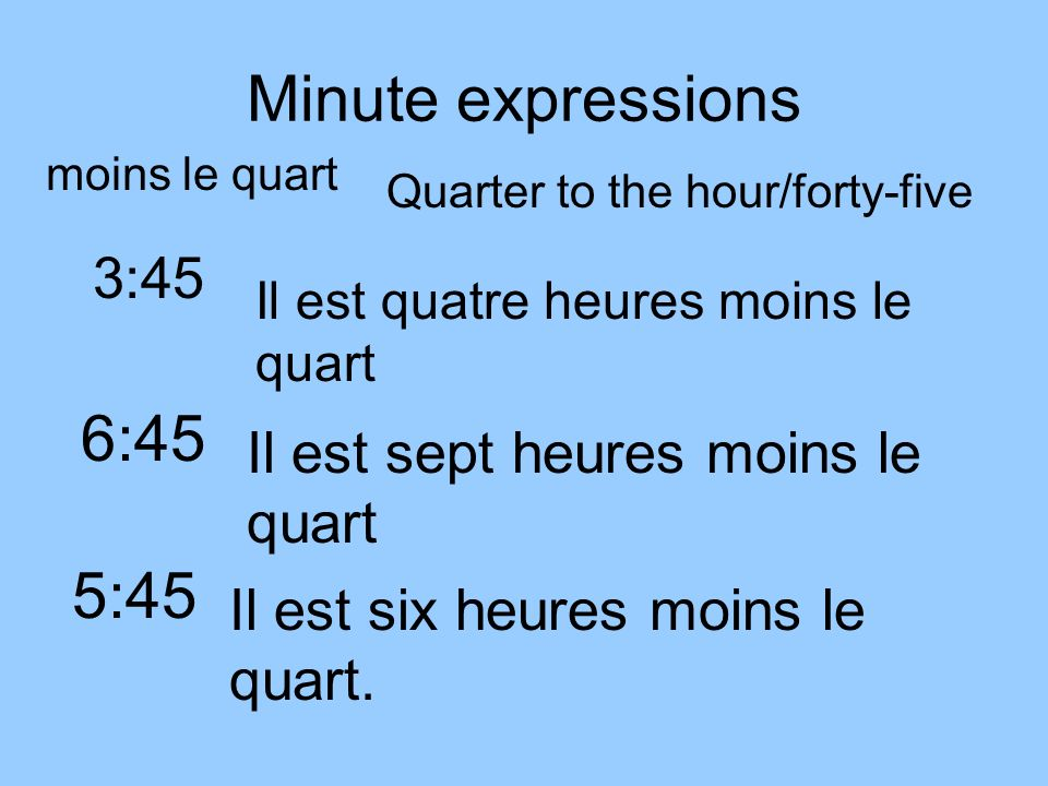Quarter to the hour When telling time in French, when the minute hand gets to forty you will begin to subtract from the next hour.