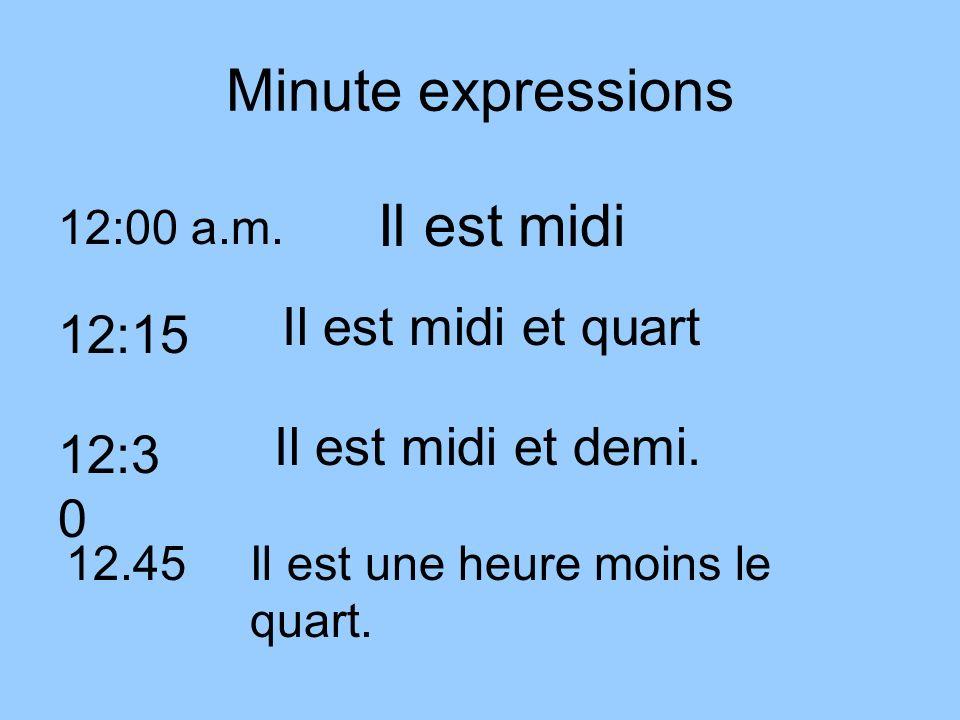 Minute expressions 12:00 a.m. Il est midi 12:15 Il est midi et quart 12:3 0 Il est midi et demi. 12.45Il est une heure moins le quart.