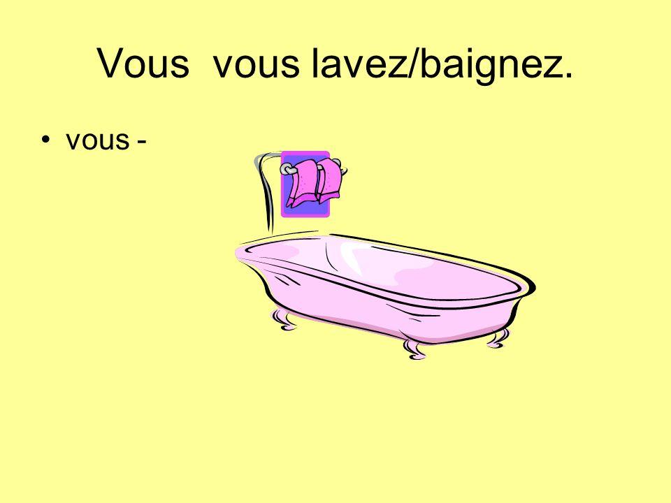 Vous vous lavez/baignez. vous -