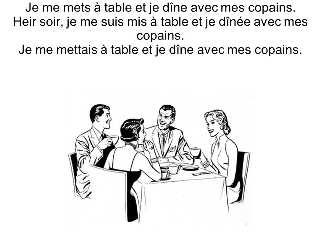 Je me mets à table et je dîne avec mes copains. Heir soir, je me suis mis à table et je dînée avec mes copains. Je me mettais à table et je dîne avec