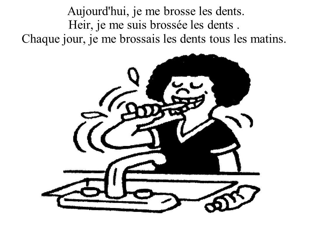 Aujourd'hui, je me brosse les dents. Heir, je me suis brossée les dents. Chaque jour, je me brossais les dents tous les matins.