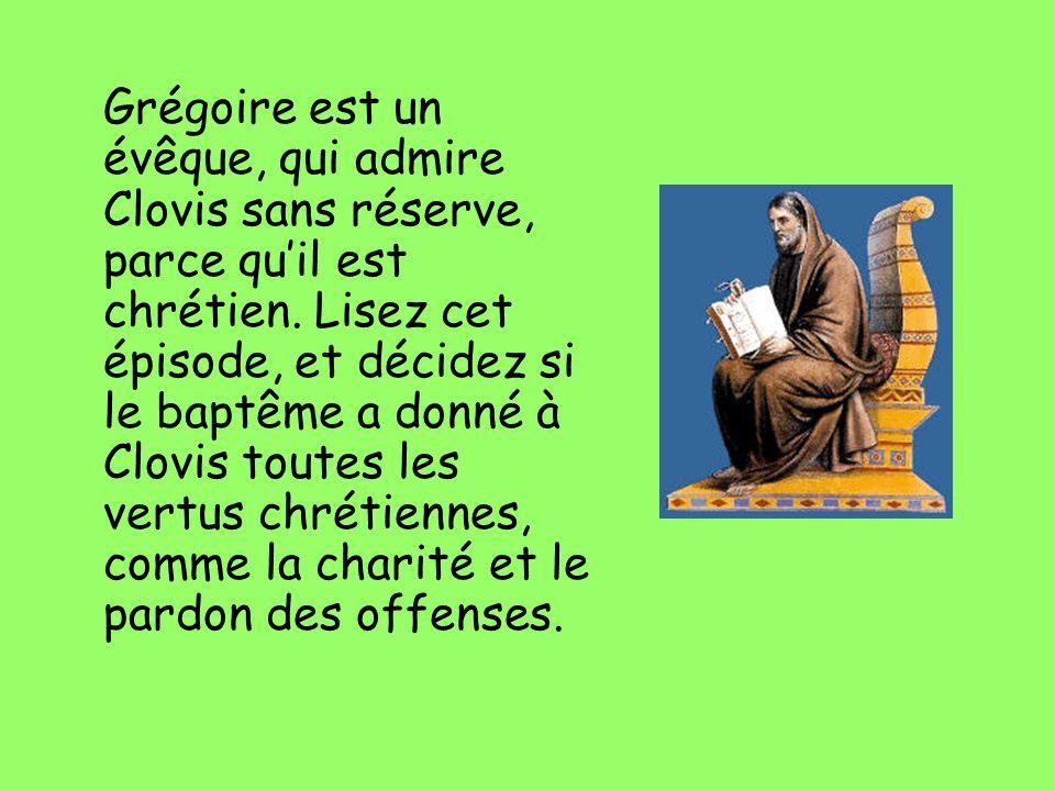 Grégoire est un évêque, qui admire Clovis sans réserve, parce quil est chrétien. Lisez cet épisode, et décidez si le baptême a donné à Clovis toutes l