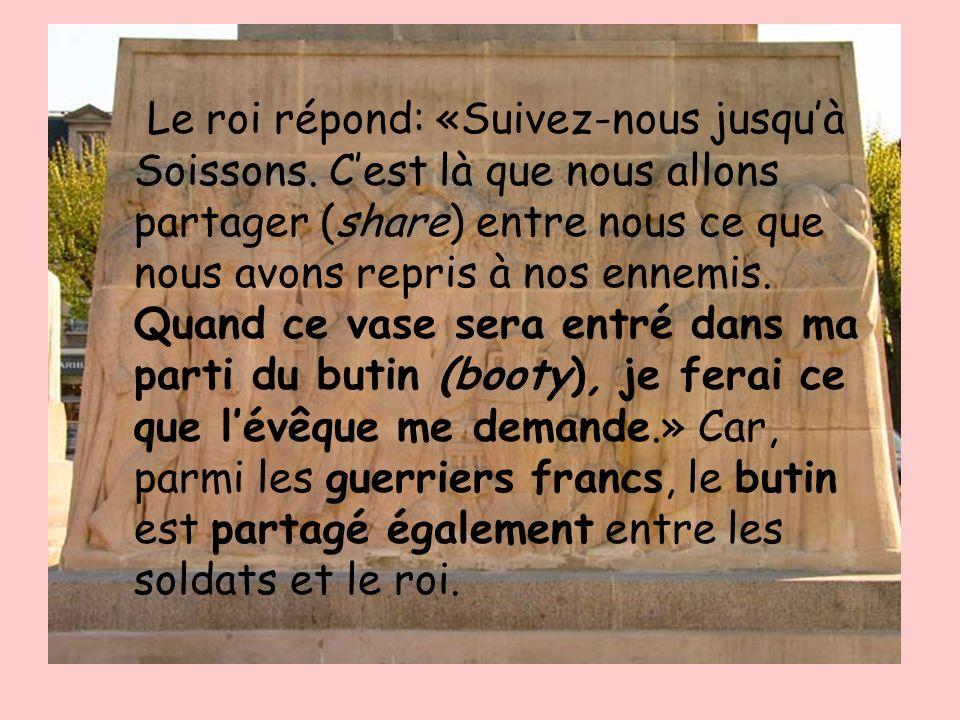 Le roi répond: «Suivez-nous jusquà Soissons. Cest là que nous allons partager (share) entre nous ce que nous avons repris à nos ennemis. Quand ce vase