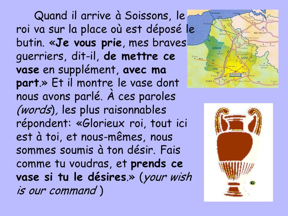 Quand il arrive à Soissons, le roi va sur la place où est déposé le butin. «Je vous prie, mes braves guerriers, dit-il, de mettre ce vase en supplémen