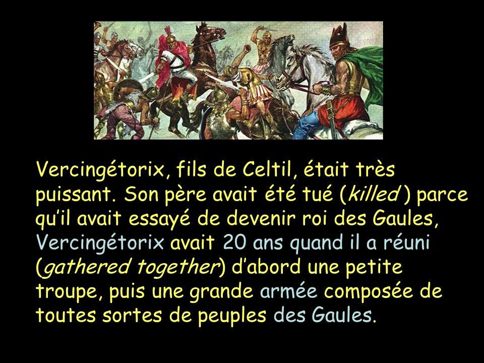 Vercingétorix, fils de Celtil, était très puissant. Son père avait été tué (killed ) parce quil avait essayé de devenir roi des Gaules, Vercingétorix
