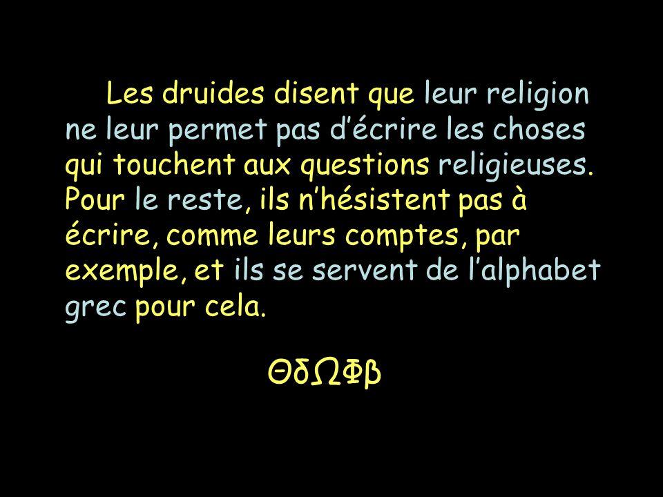 Les druides disent que leur religion ne leur permet pas décrire les choses qui touchent aux questions religieuses. Pour le reste, ils nhésistent pas à