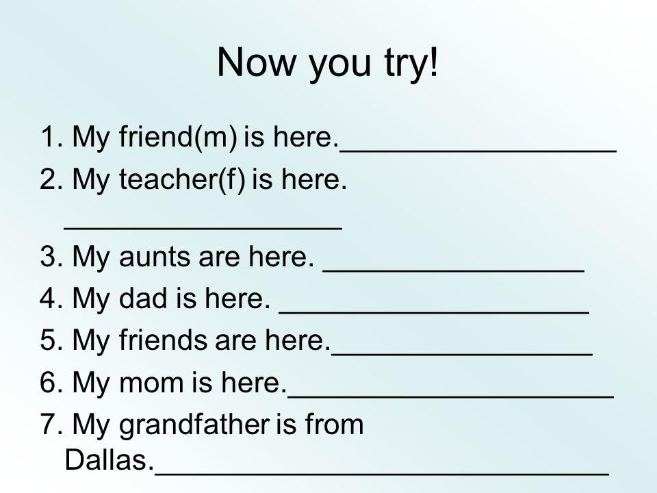 Mon ami est ici Ma prof est ici Mes tantes sont ici Mon père est ici Mes amis (copains) sont ici Ma mère est ici Mon grand-père est de Dallas