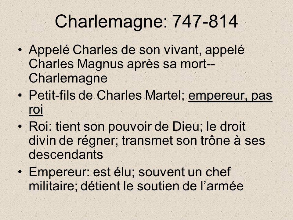 Charlemagne: 747-814 Appelé Charles de son vivant, appelé Charles Magnus après sa mort-- Charlemagne empereur, pas roiPetit-fils de Charles Martel; empereur, pas roi Roi: tient son pouvoir de Dieu; le droit divin de régner; transmet son trône à ses descendants Empereur: est élu; souvent un chef militaire; détient le soutien de larmée