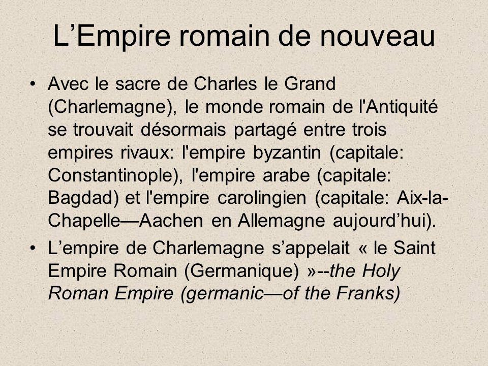 LEmpire romain de nouveau Avec le sacre de Charles le Grand (Charlemagne), le monde romain de l Antiquité se trouvait désormais partagé entre trois empires rivaux: l empire byzantin (capitale: Constantinople), l empire arabe (capitale: Bagdad) et l empire carolingien (capitale: Aix-la- ChapelleAachen en Allemagne aujourdhui).