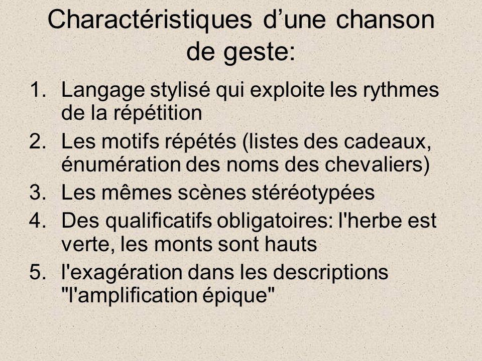 Charactéristiques dune chanson de geste: 1.Langage stylisé qui exploite les rythmes de la répétition 2.Les motifs répétés (listes des cadeaux, énumération des noms des chevaliers) 3.Les mêmes scènes stéréotypées 4.Des qualificatifs obligatoires: l herbe est verte, les monts sont hauts 5.l exagération dans les descriptions l amplification épique