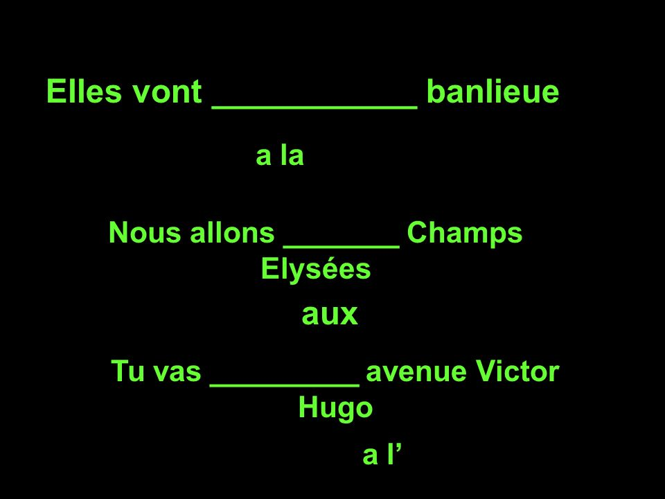 Elles vont ___________ banlieue a la Nous allons _______ Champs Elysées aux Tu vas _________ avenue Victor Hugo a l
