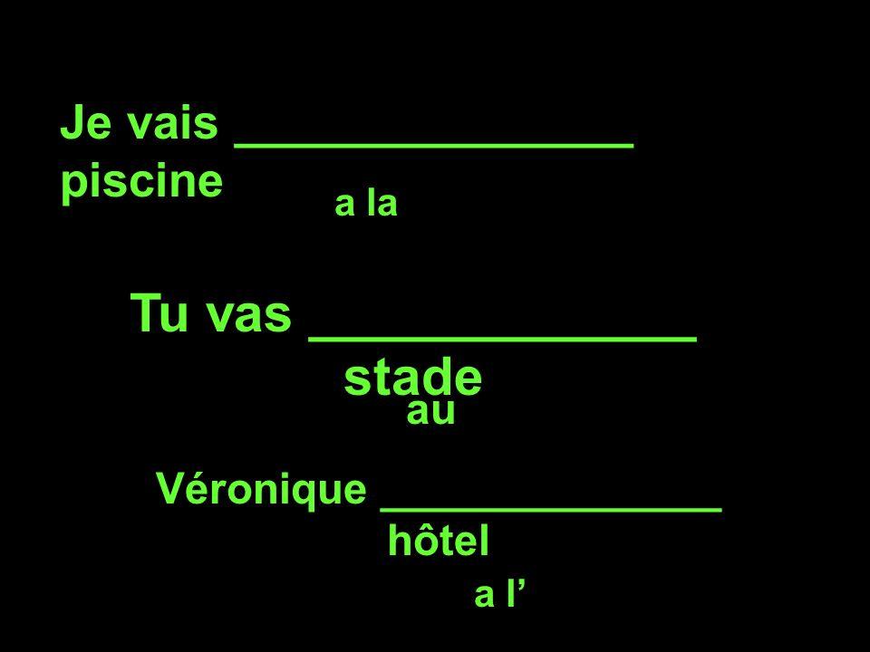 Je vais _______________ piscine a la Tu vas _____________ stade au Véronique ______________ hôtel a l