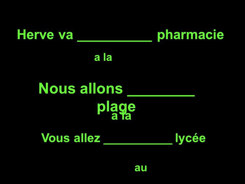 Herve va __________ pharmacie a la Nous allons ________ plage a la Vous allez __________ lycée au