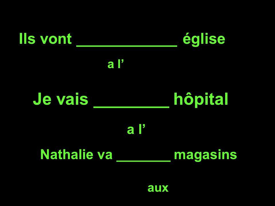 Ils vont ____________ église a l Je vais ________ hôpital a l Nathalie va _______ magasins aux